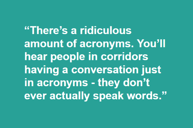 """There's a ridiculous amount of acronyms. You'll hear people in corridors having a conversation just in acronyms - they don't ever actually speak words."""